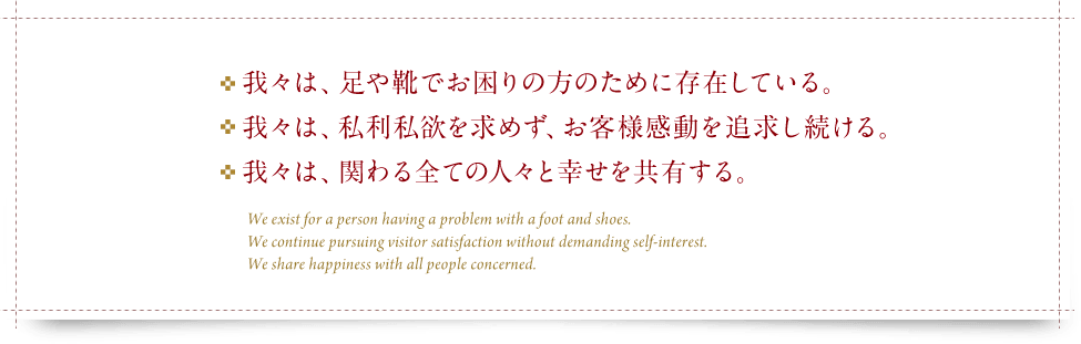 ・我々は、足や靴でお困りの方のために存在している。・我々は、私利私欲を求めず、お客様感動を追求し続ける。・我々は、関わるすべての人々と幸せを共有する。