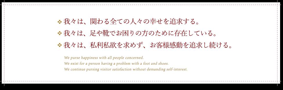 ・我々は、関わるすべての人々の幸せを追求する。・我々は、足や靴でお困りの方のために存在している。・我々は、私利私欲を求めず、お客様感動を追求し続ける。